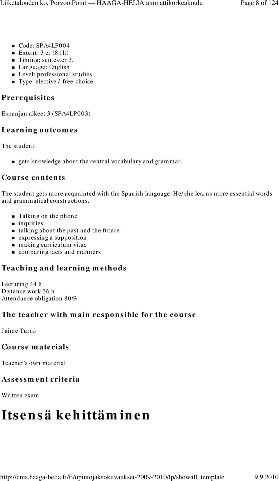 grammar. Course contents The student gets more acquainted with the Spanish language. He/she learns more essential words and grammatical constructions.
