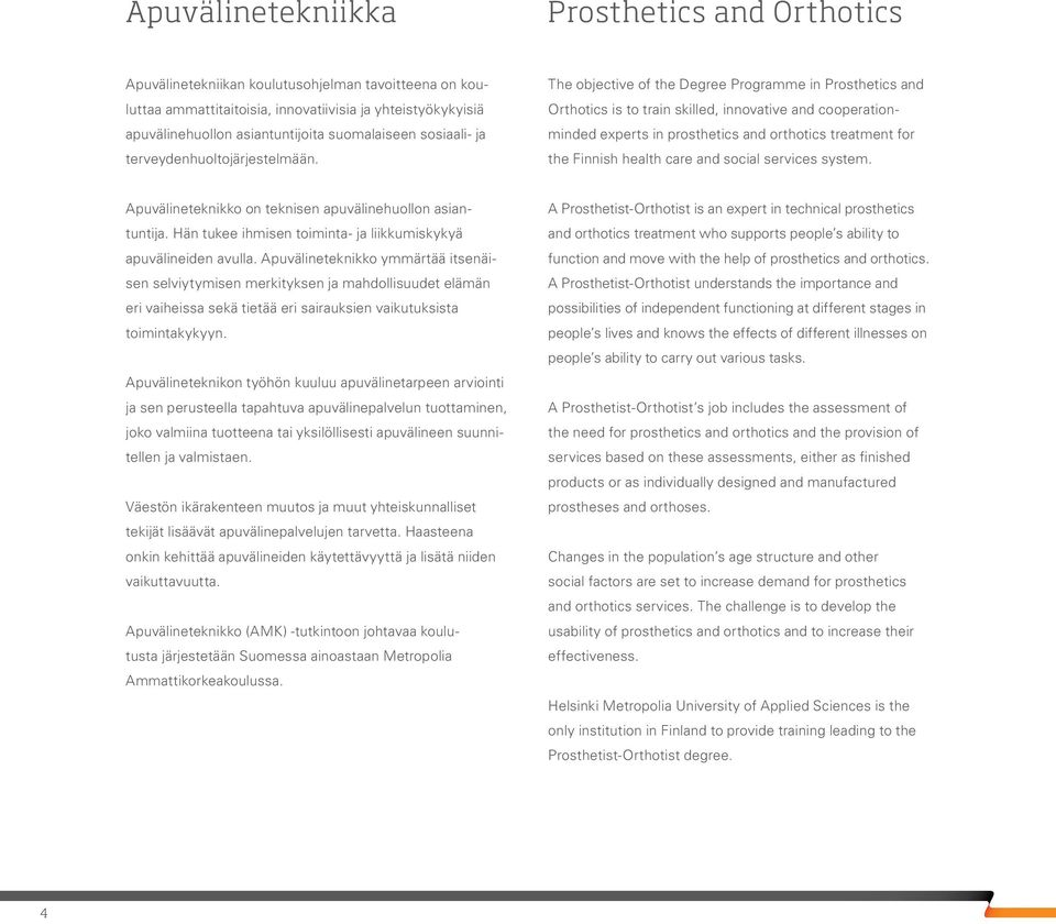 The objective of the Degree Programme in Prosthetics and Orthotics is to train skilled, innovative and cooperationminded experts in prosthetics and orthotics treatment for the Finnish health care and