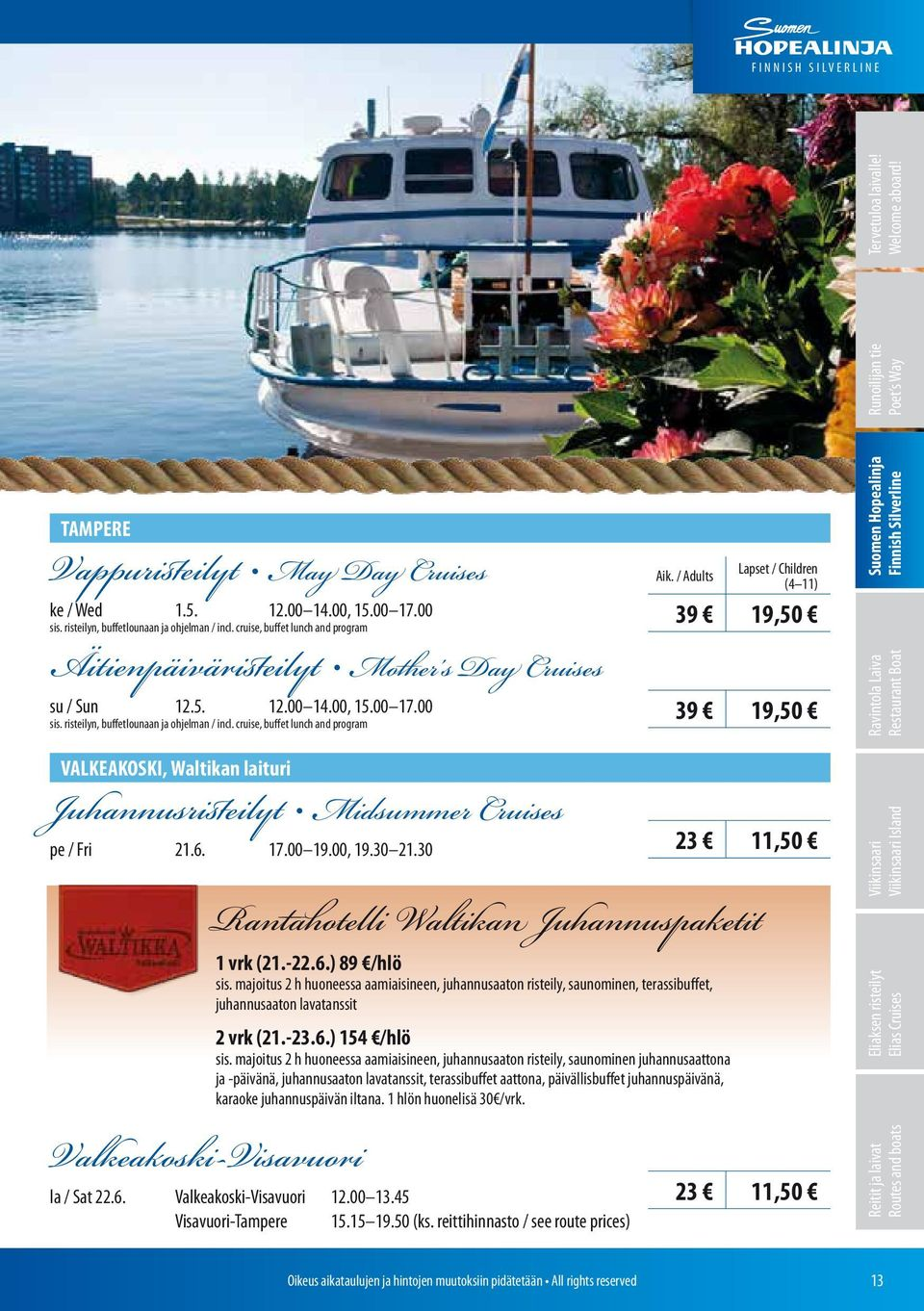 00 17.00 39 19,50 sis. risteilyn, buffetlounaan ja ohjelman / incl. cruise, buffet lunch and program VALKEAKOSKI, Waltikan laituri Juhannusristeilyt Midsummer Cruises pe / Fri 21.6. 17.00 19.00, 19.