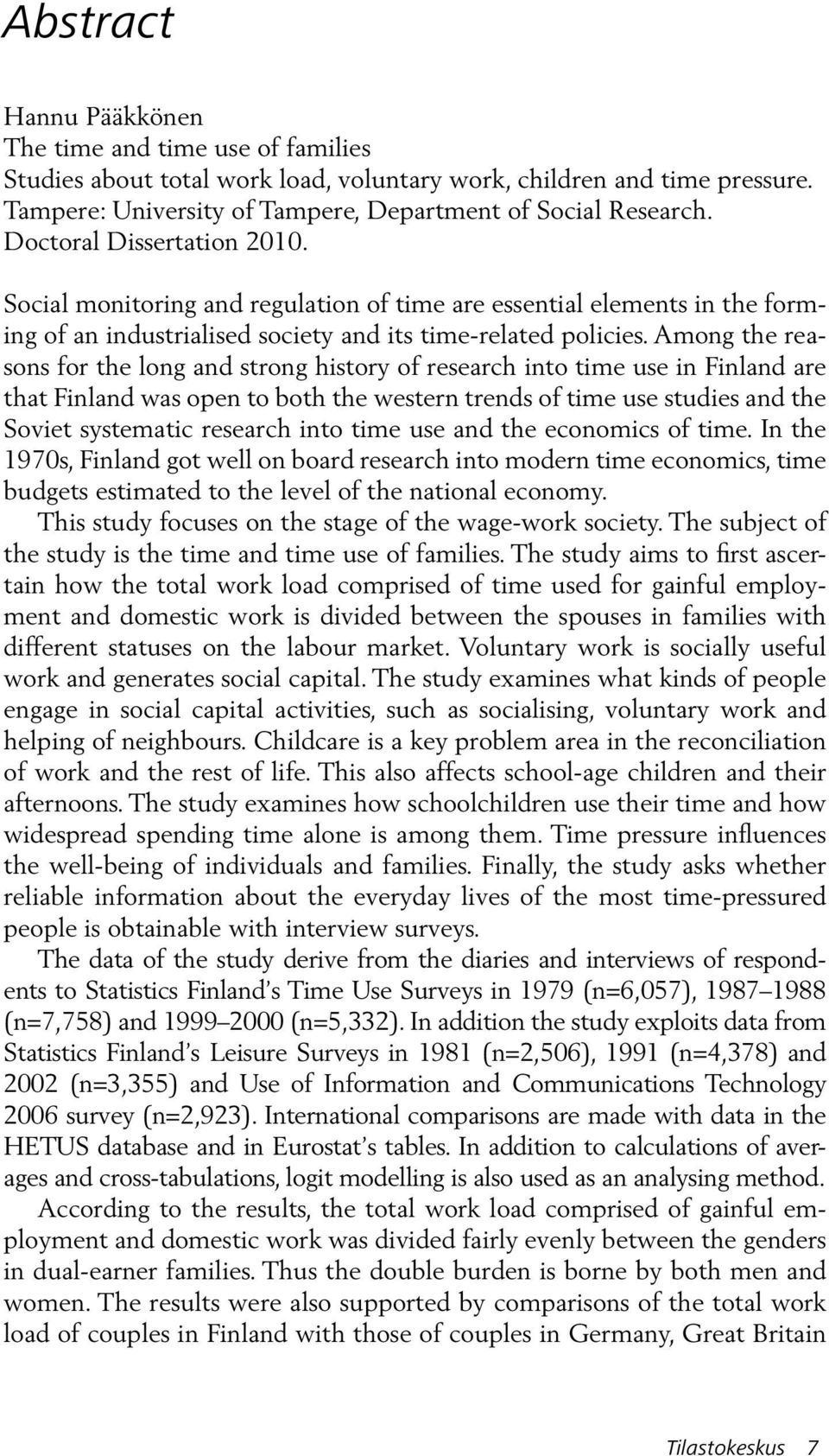 Among the reasons for the long and strong history of research into time use in Finland are that Finland was open to both the western trends of time use studies and the Soviet systematic research into