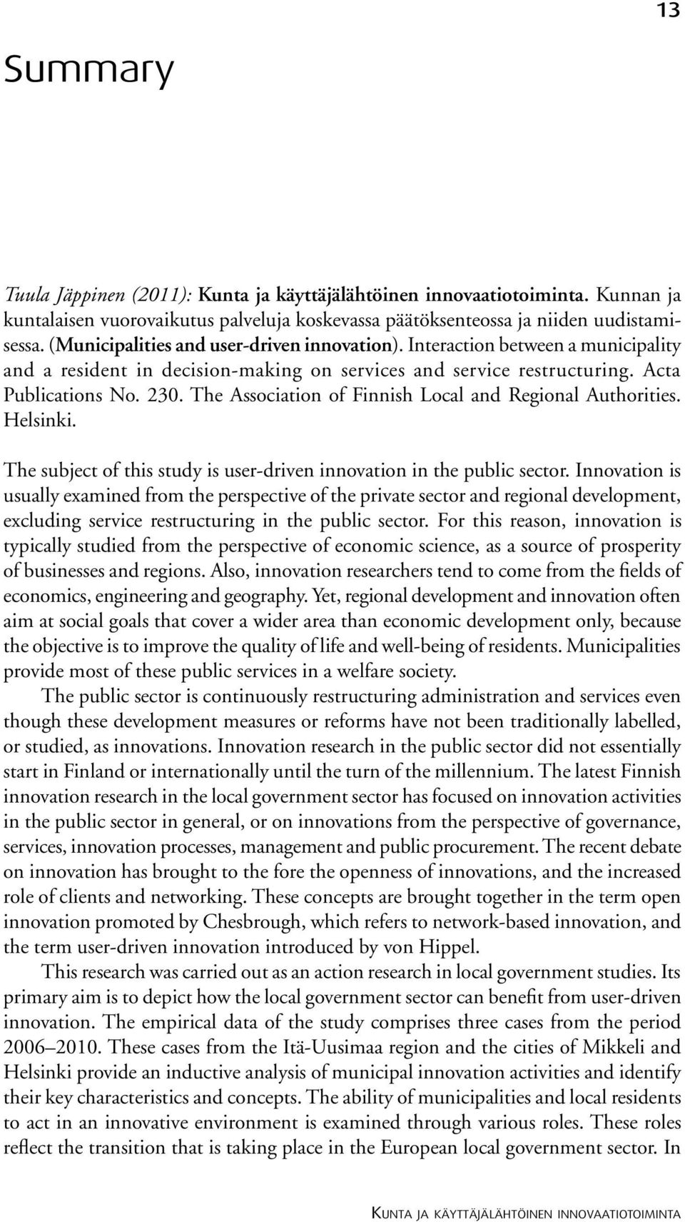 The Association of Finnish Local and Regional Authorities. Helsinki. The subject of this study is user-driven innovation in the public sector.