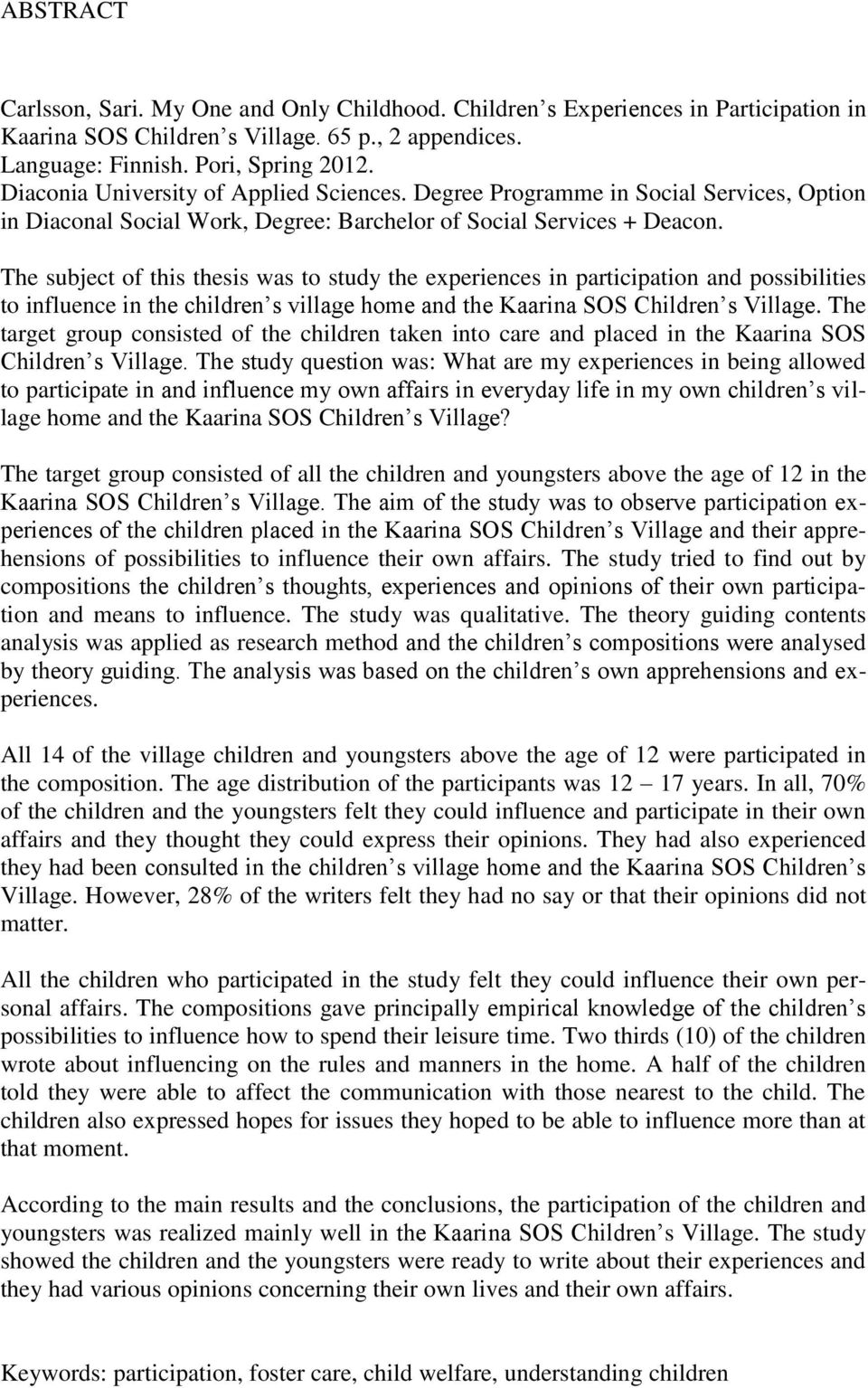 The subject of this thesis was to study the experiences in participation and possibilities to influence in the children s village home and the Kaarina SOS Children s Village.