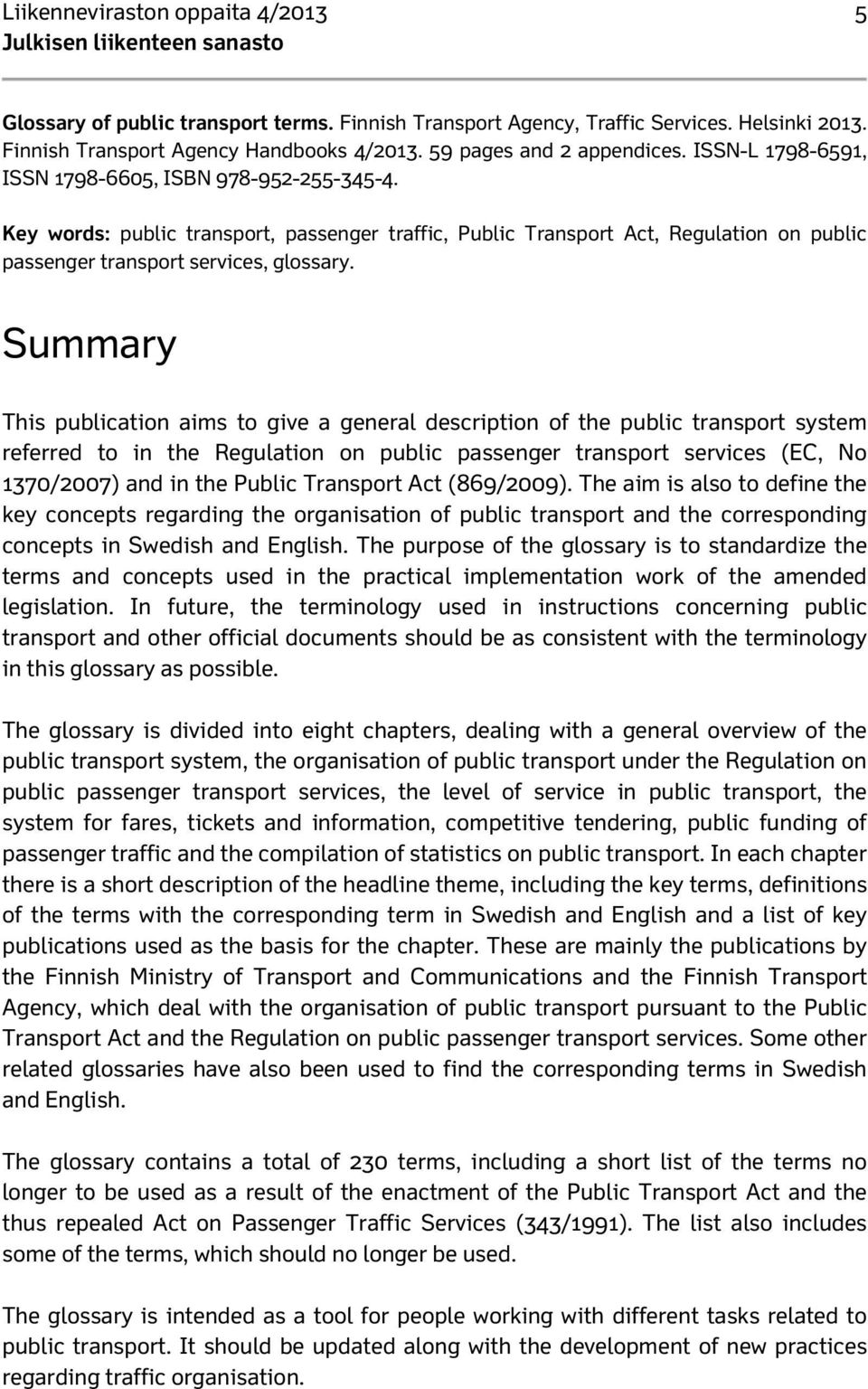 Summary This publication aims to give a general description of the public transport system referred to in the Regulation on public passenger transport services (EC, No 1370/2007) and in the Public