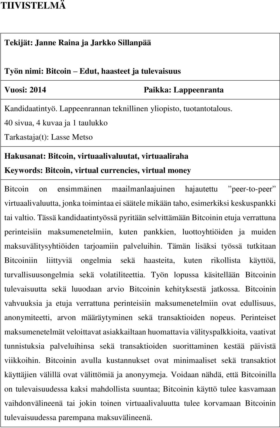 40 sivua, 4 kuvaa ja 1 taulukko Tarkastaja(t): Lasse Metso Hakusanat: Bitcoin, virtuaalivaluutat, virtuaaliraha Keywords: Bitcoin, virtual currencies, virtual money Bitcoin on ensimmäinen