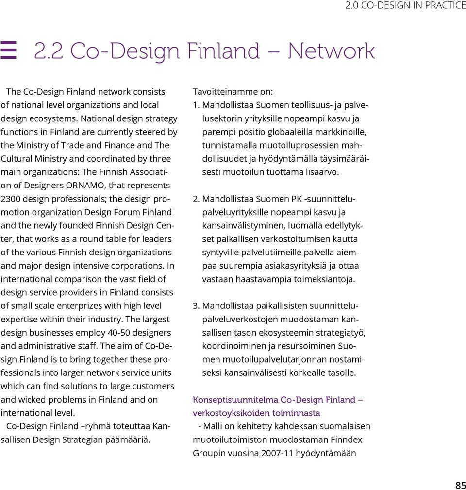 of Designers ORNAMO, that represents 2300 design professionals; the design promotion organization Design Forum Finland and the newly founded Finnish Design Center, that works as a round table for