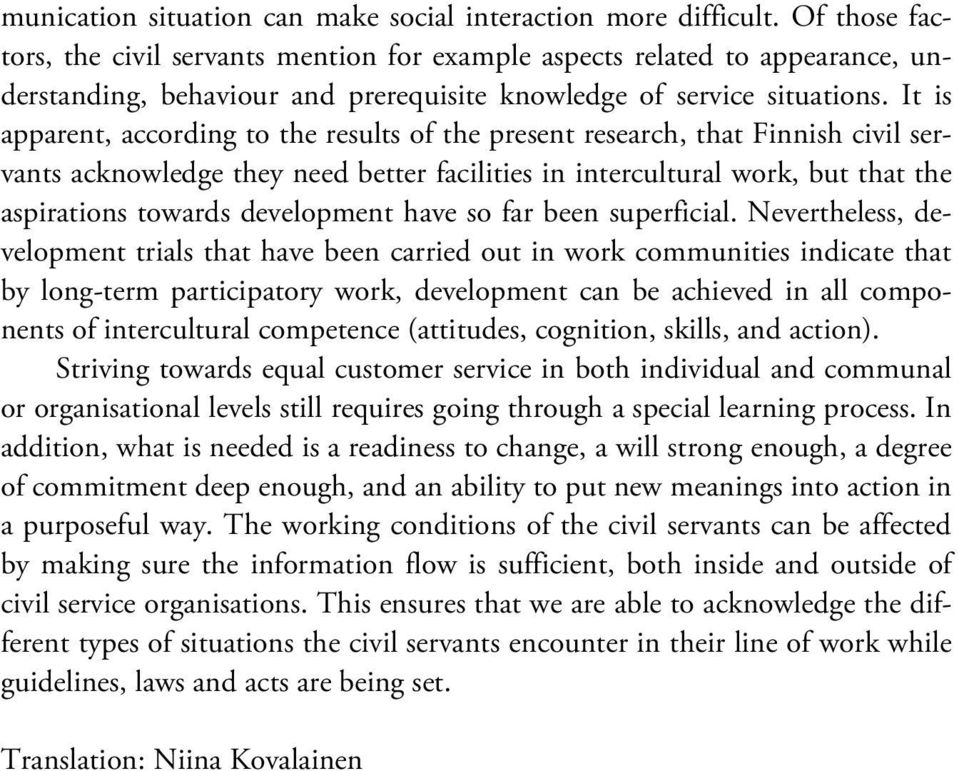 It is apparent, according to the results of the present research, that Finnish civil servants acknowledge they need better facilities in intercultural work, but that the aspirations towards