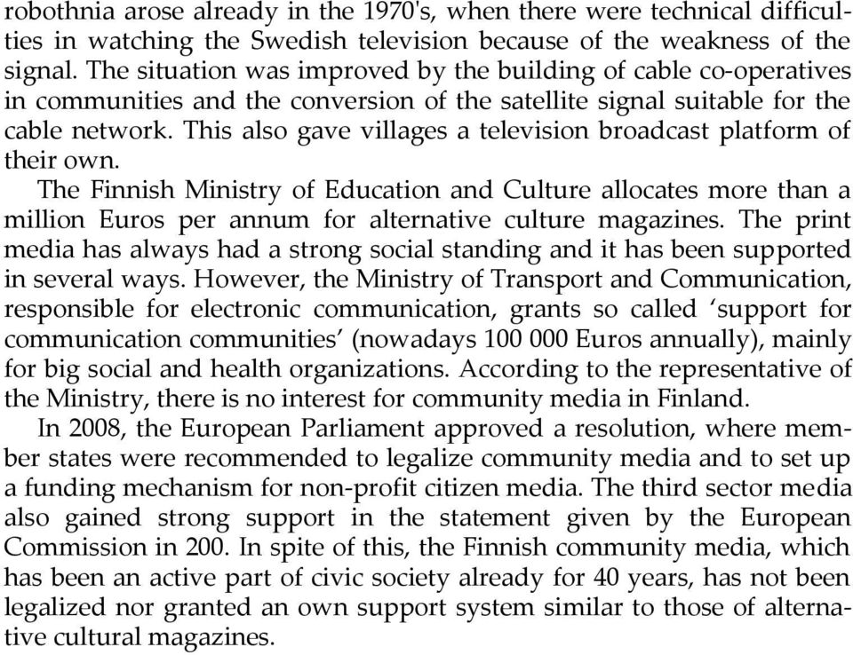 This also gave villages a television broadcast platform of their own. The Finnish Ministry of Education and Culture allocates more than a million Euros per annum for alternative culture magazines.