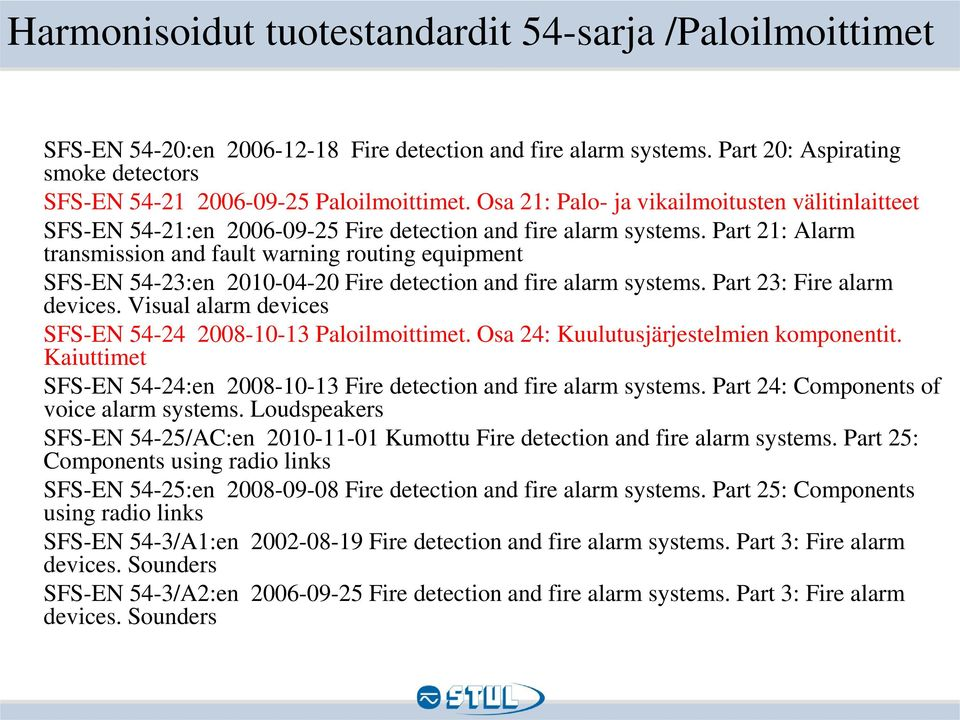 Part 21: Alarm transmission and fault warning routing equipment SFS-EN 54-23:en 2010-04-20 Fire detection and fire alarm systems. Part 23: Fire alarm devices.