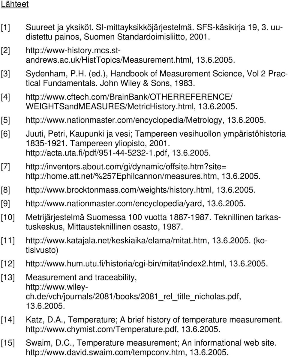 com/brainbank/otherreference/ WEIGHTSandMEASURES/MetricHistory.html, 13.6.2005. [5] http://www.nationmaster.com/encyclopedia/metrology, 13.6.2005. [6] Juuti, Petri, Kaupunki ja vesi; Tampereen vesihuollon ympäristöhistoria 1835-1921.