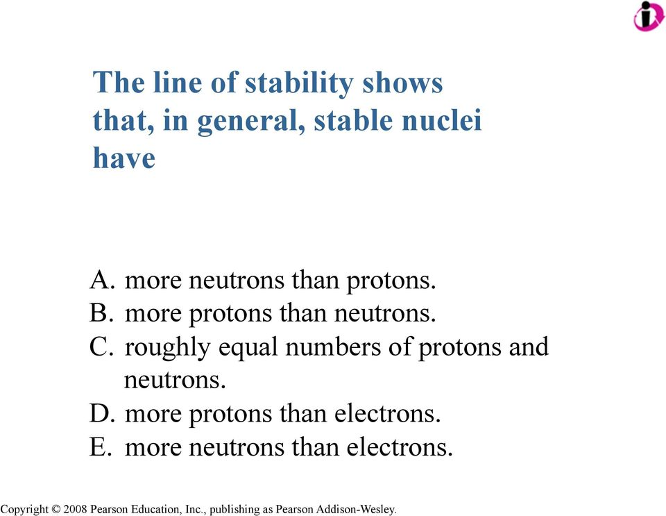 more protons than neutrons. C.
