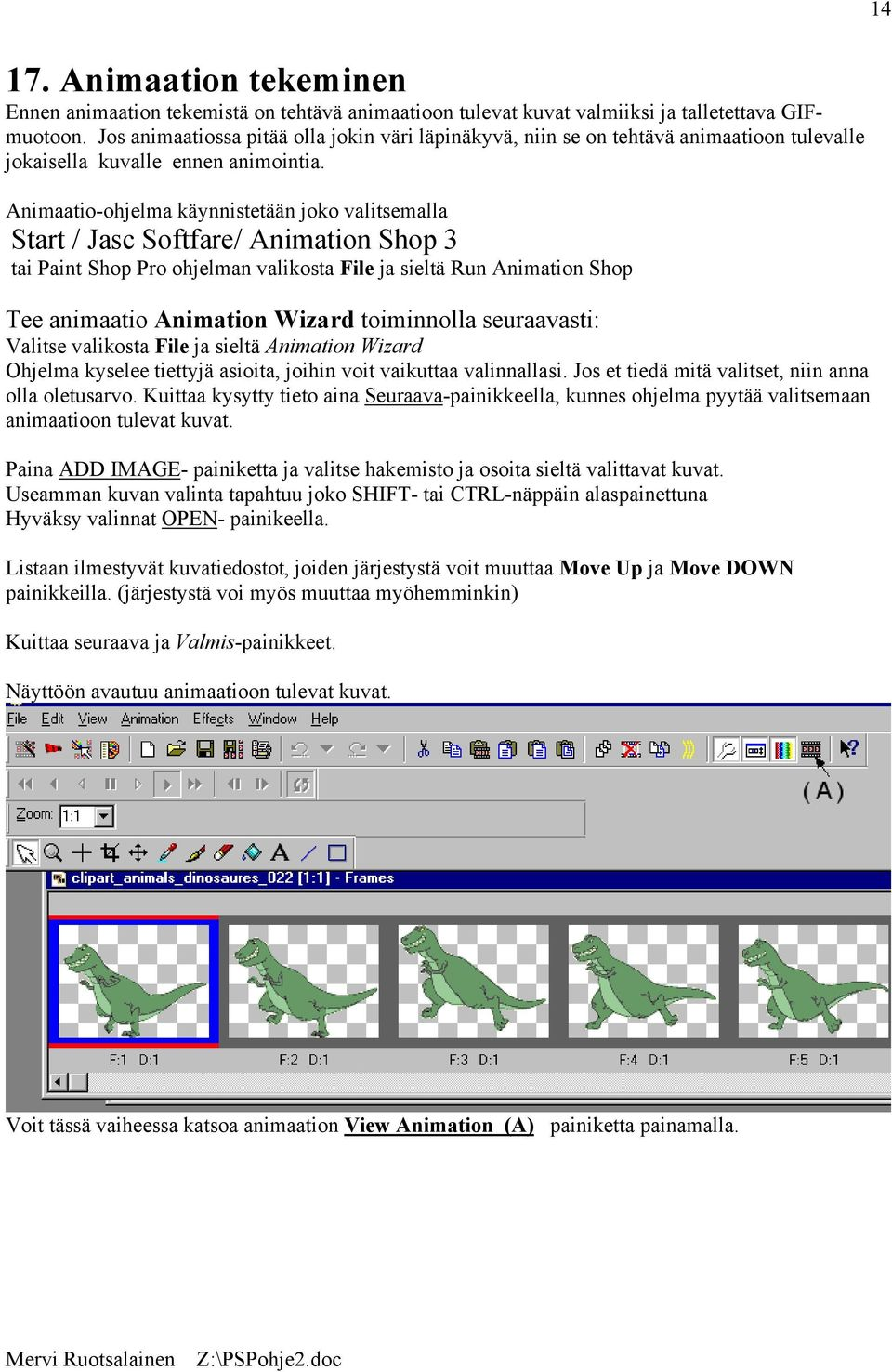 Animaatio-ohjelma käynnistetään joko valitsemalla Start / Jasc Softfare/ Animation Shop 3 tai Paint Shop Pro ohjelman valikosta File ja sieltä Run Animation Shop Tee animaatio Animation Wizard