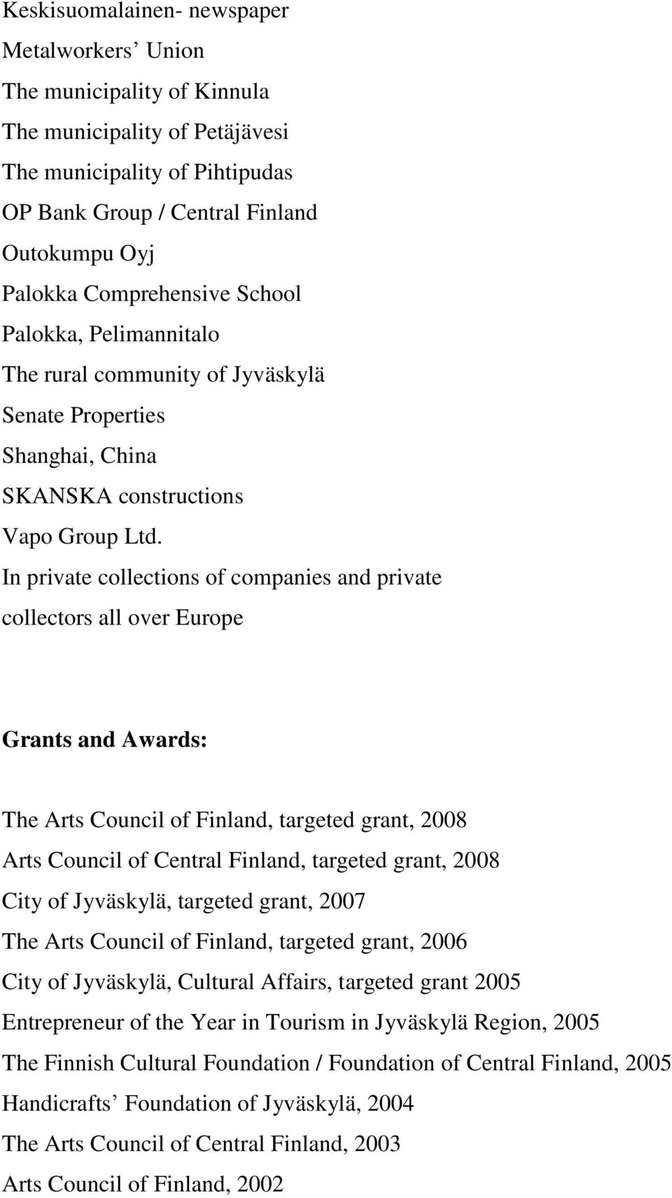 In private collections of companies and private collectors all over Europe Grants and Awards: The Arts Council of Finland, targeted grant, 2008 Arts Council of Central Finland, targeted grant, 2008