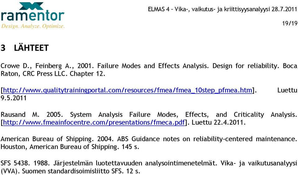 [http://www.fmeainfocentre.com/presentations/fmeca.pdf]. Luettu 22.4.2011. American Bureau of Shipping. 2004. ABS Guidance notes on reliability-centered maintenance.