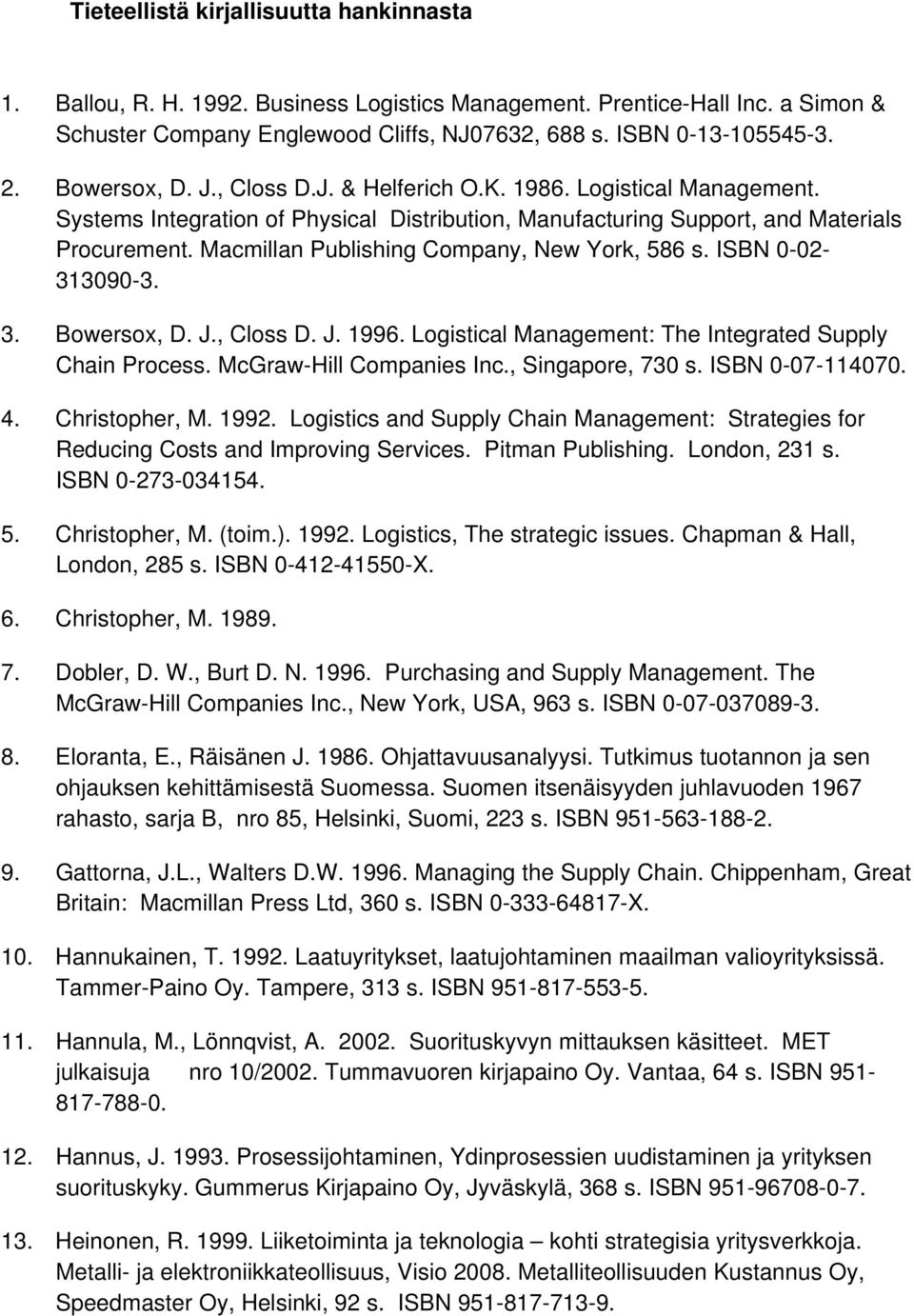 Macmillan Publishing Company, New York, 586 s. ISBN 0-02- 313090-3. 3. Bowersox, D. J., Closs D. J. 1996. Logistical Management: The Integrated Supply Chain Process. McGraw-Hill Companies Inc.