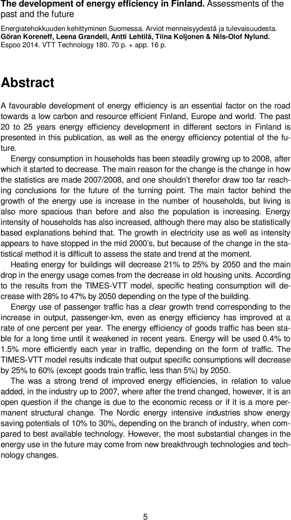 Abstract A favourable development of energy efficiency is an essential factor on the road towards a low carbon and resource efficient Finland, Europe and world.