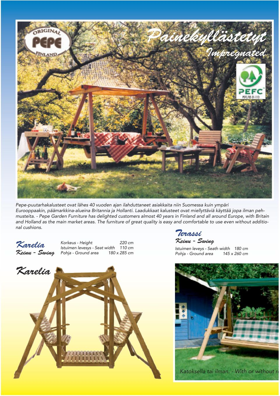 - Pepe Garden Furniture has delighted customers almost 40 years in Finland and all around Europe, with Britain and Holland as the main market areas.