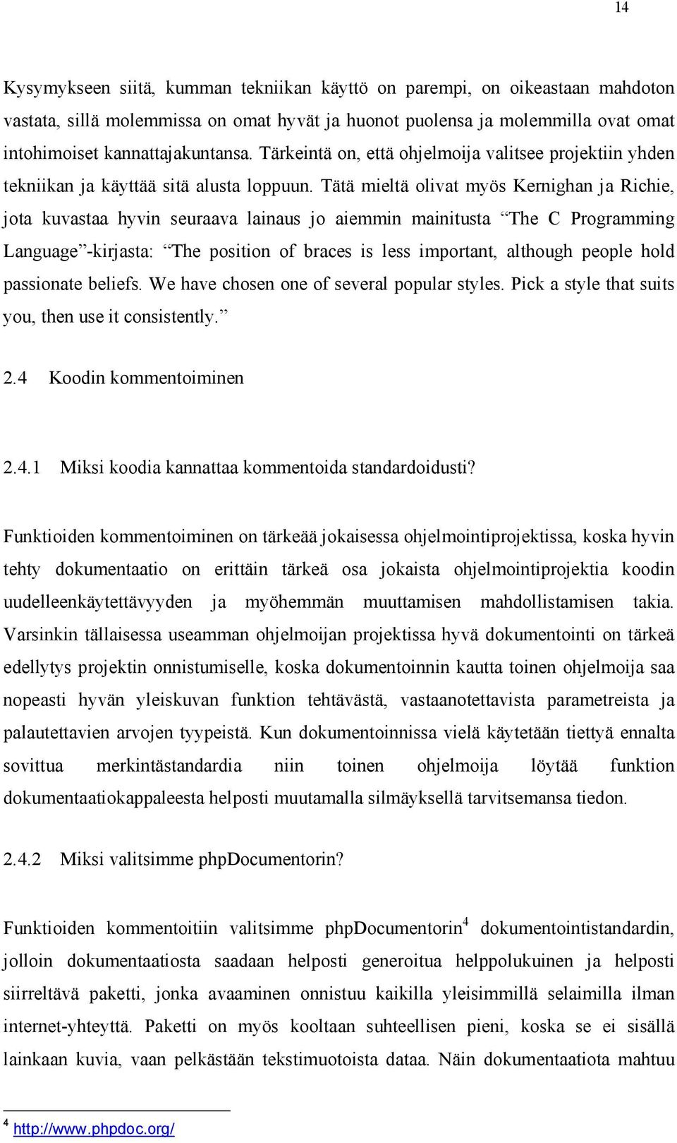 Tätä mieltä olivat myös Kernighan ja Richie, jota kuvastaa hyvin seuraava lainaus jo aiemmin mainitusta The C Programming Language -kirjasta: The position of braces is less important, although people