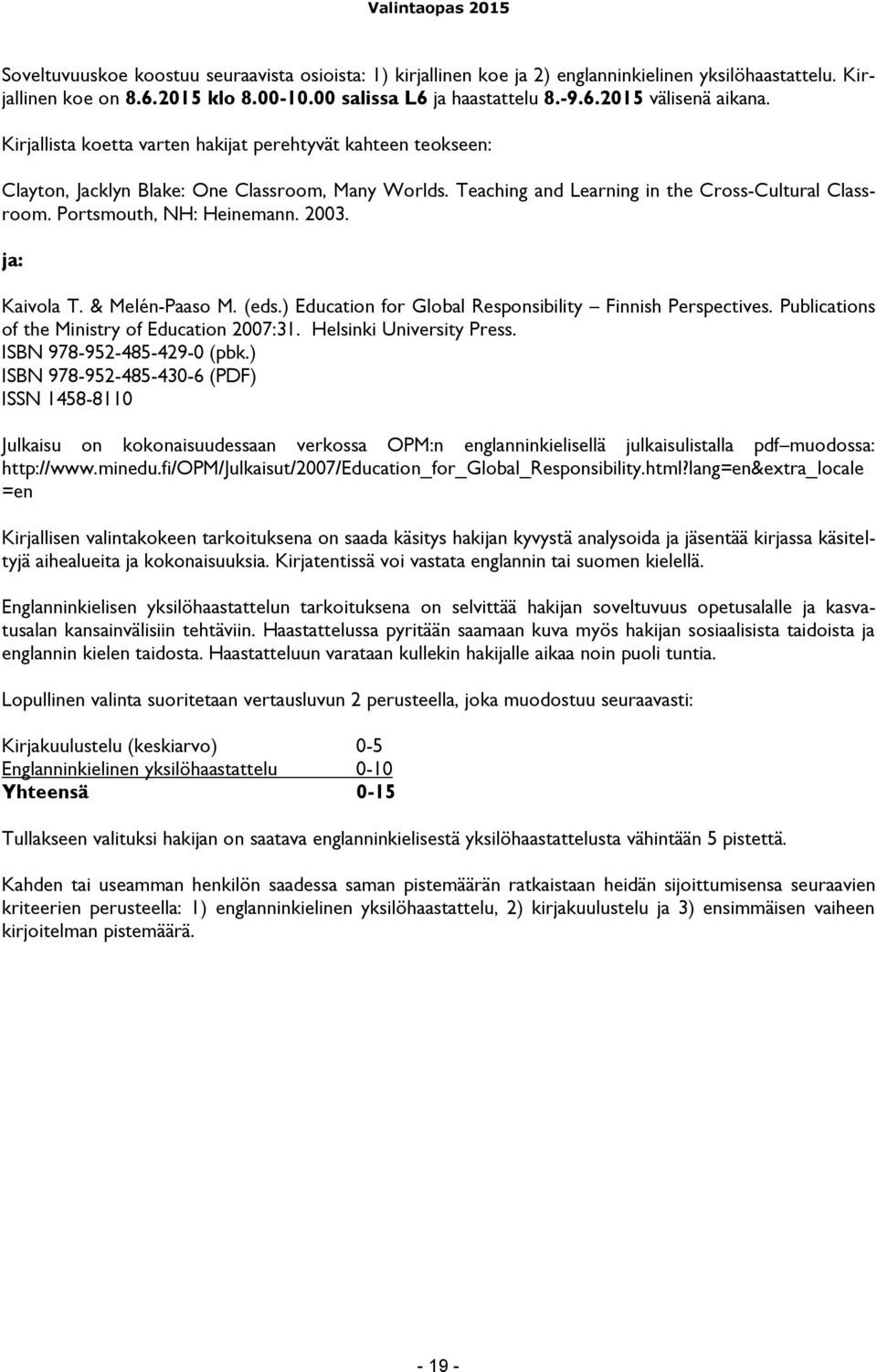 2003. ja: Kaivola T. & Melén-Paaso M. (eds.) Education for Global Responsibility Finnish Perspectives. Publications of the Ministry of Education 2007:31. Helsinki University Press.