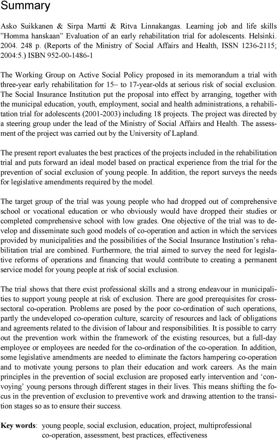 ) ISBN 952-00-1486-1 The Working Group on Active Social Policy proposed in its memorandum a trial with three-year early rehabilitation for 15 to 17-year-olds at serious risk of social exclusion.