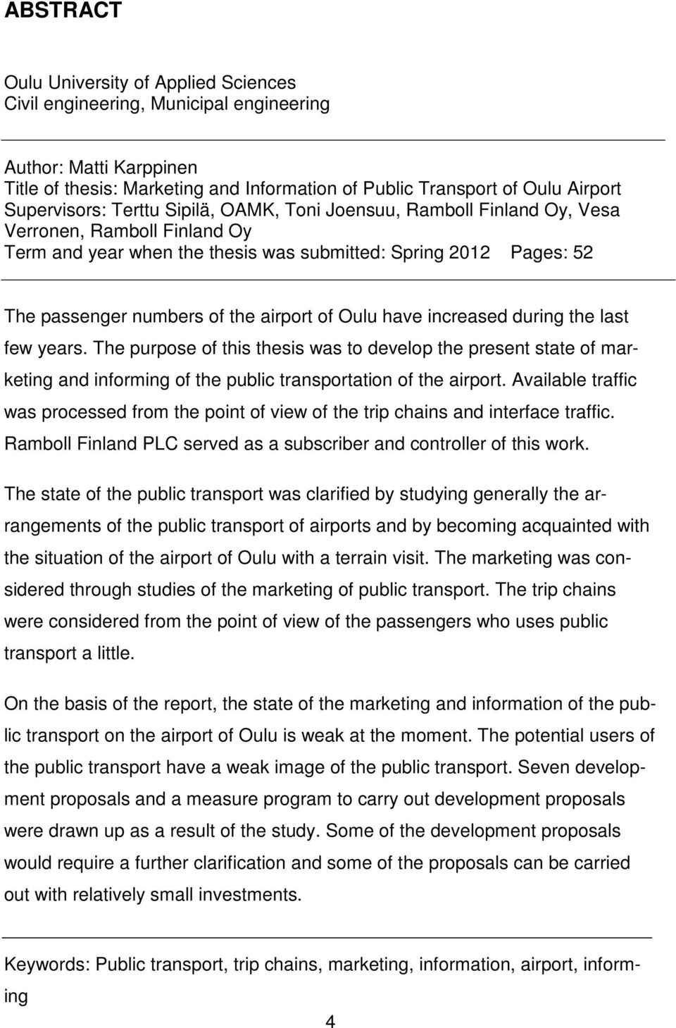 airport of Oulu have increased during the last few years. The purpose of this thesis was to develop the present state of marketing and informing of the public transportation of the airport.