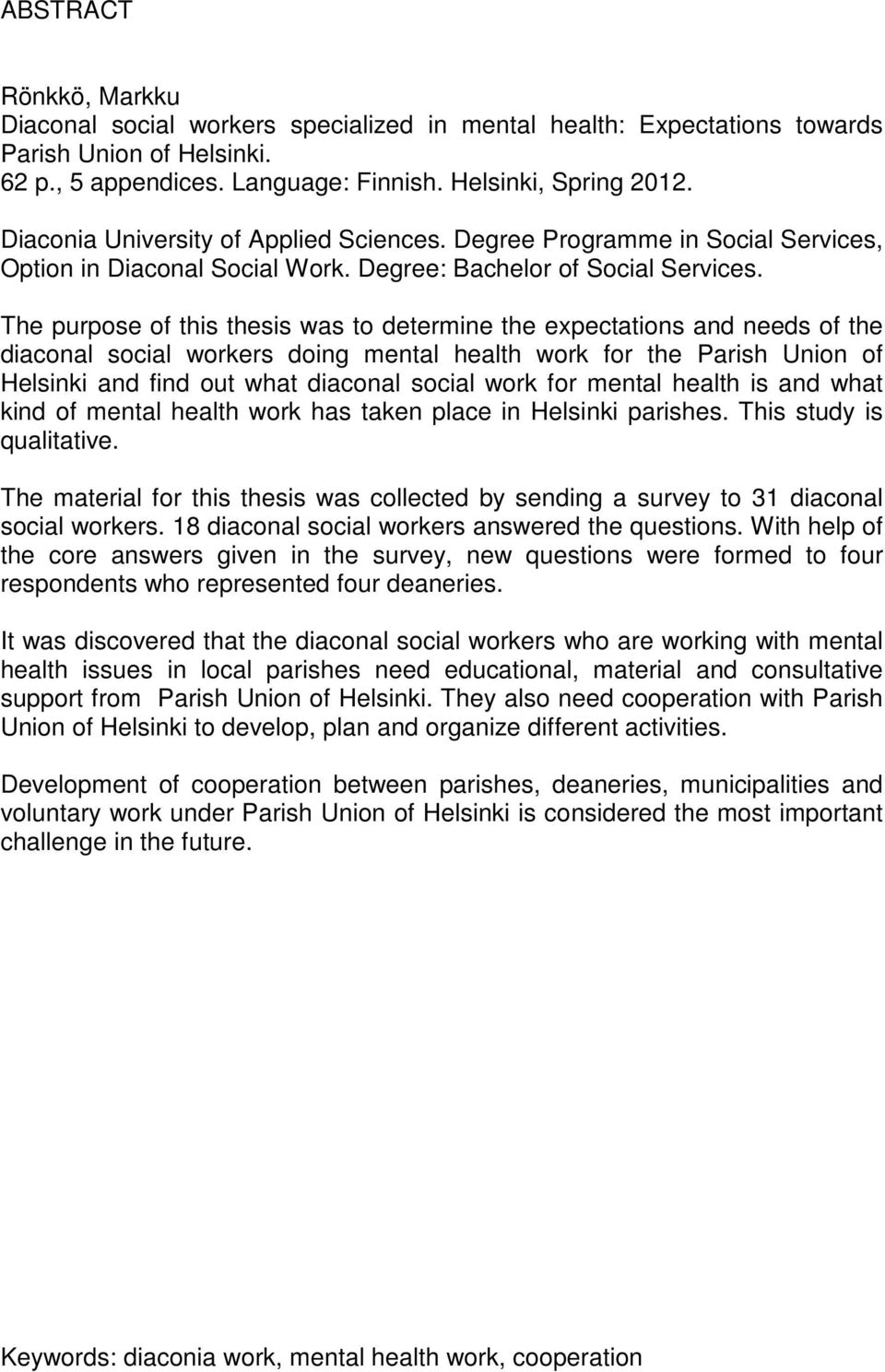 The purpose of this thesis was to determine the expectations and needs of the diaconal social workers doing mental health work for the Parish Union of Helsinki and find out what diaconal social work