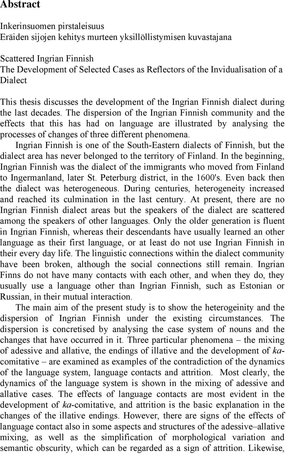 The dispersion of the Ingrian Finnish community and the effects that this has had on language are illustrated by analysing the processes of changes of three different phenomena.