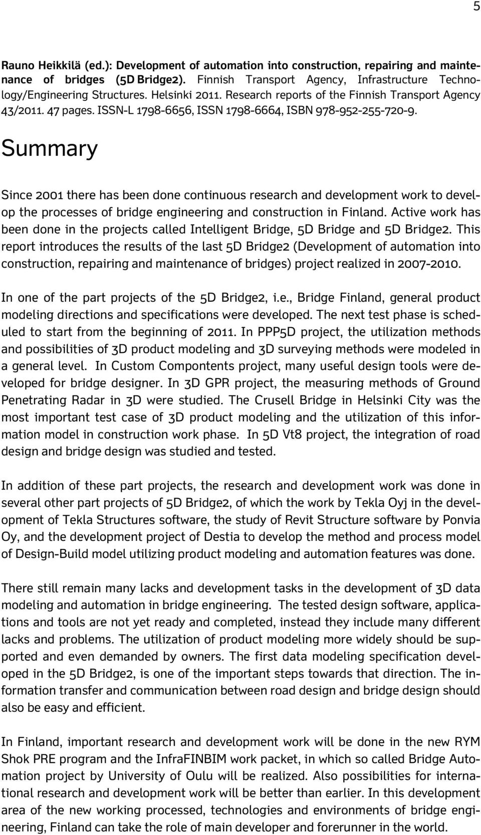 Summary Since 2001 there has been done continuous research and development work to develop the processes of bridge engineering and construction in Finland.