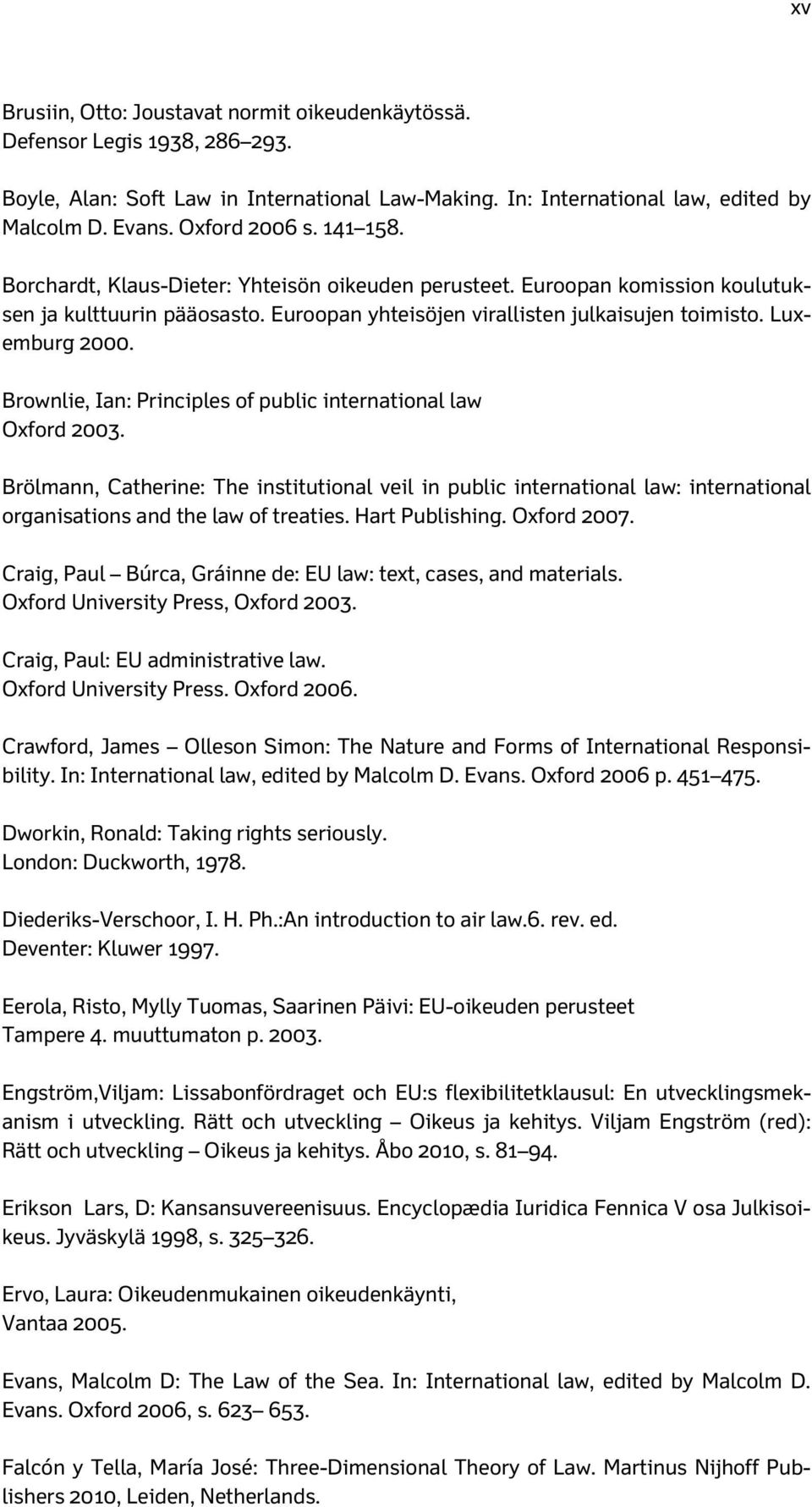 Brownlie, Ian: Principles of public international law Oxford 2003. Brölmann, Catherine: The institutional veil in public international law: international organisations and the law of treaties.