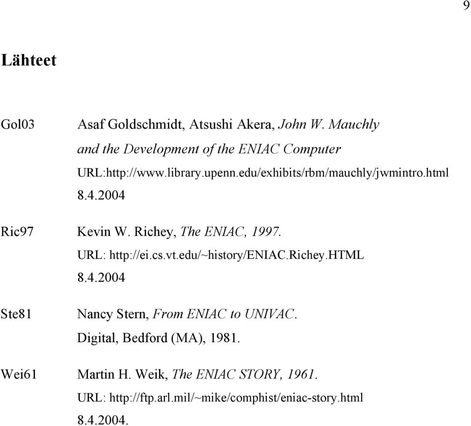 html 8.4.2004 Ric97 Kevin W. Richey, The ENIAC, 1997. URL: http://ei.cs.vt.edu/~history/eniac.richey.html 8.4.2004 Ste81 Nancy Stern, From ENIAC to UNIVAC.
