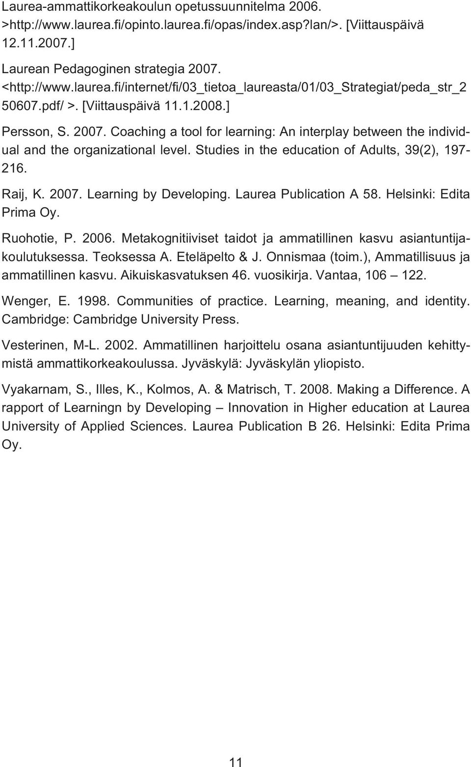 Raij, K. 2007. Learning by Developing. Laurea Publication A 58. Helsinki: Edita Prima Oy. Ruohotie, P. 2006. Metakognitiiviset taidot ja ammatillinen kasvu asiantuntijakoulutuksessa. Teoksessa A.