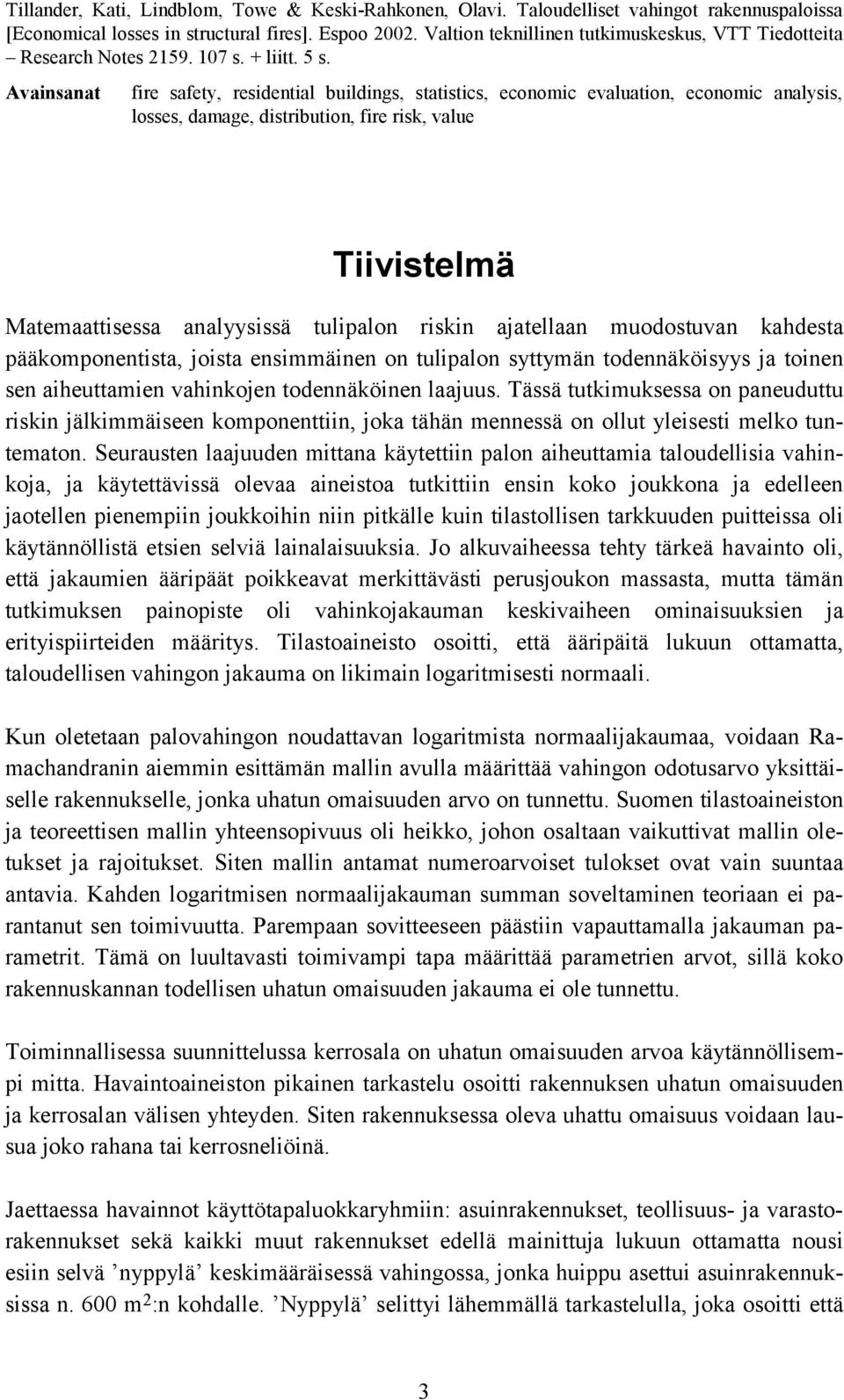 Avainsanat fire safety, residential buildings, statistics, economic evaluation, economic analysis, losses, damage, distribution, fire risk, value Tiivistelmä Matemaattisessa analyysissä tulipalon