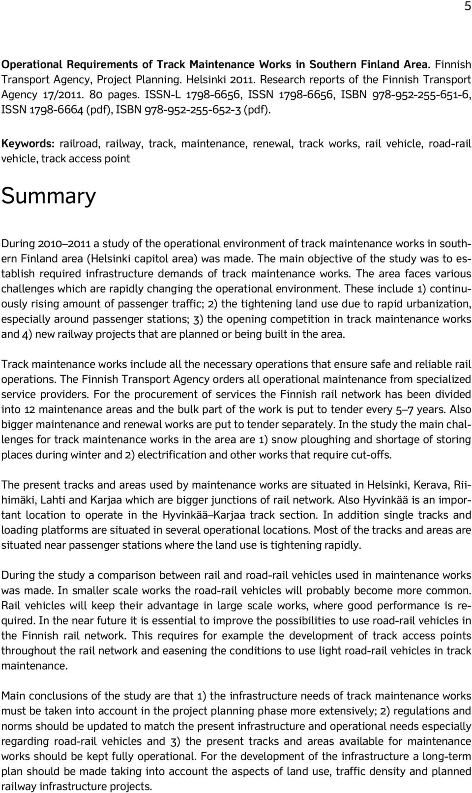 Keywords: railroad, railway, track, maintenance, renewal, track works, rail vehicle, road-rail vehicle, track access point Summary During 2010 2011 a study of the operational environment of track