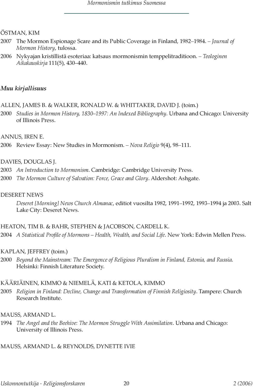 (toim.) 2000 Studies in Mormon History, 1830 1997: An Indexed Bibliography. Urbana and Chicago: University of Illinois Press. ANNUS, IREN E. 2006 Review Essay: New Studies in Mormonism.