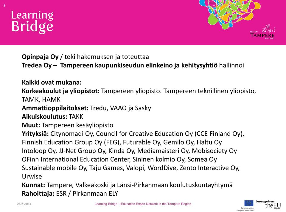 (CCE Finland Oy), Finnish Education Group Oy (FEG), Futurable Oy, Gemilo Oy, Haltu Oy Intoloop Oy, JJ-Net Group Oy, Kinda Oy, Mediamaisteri Oy, Mobisociety Oy OFinn International Education Center,