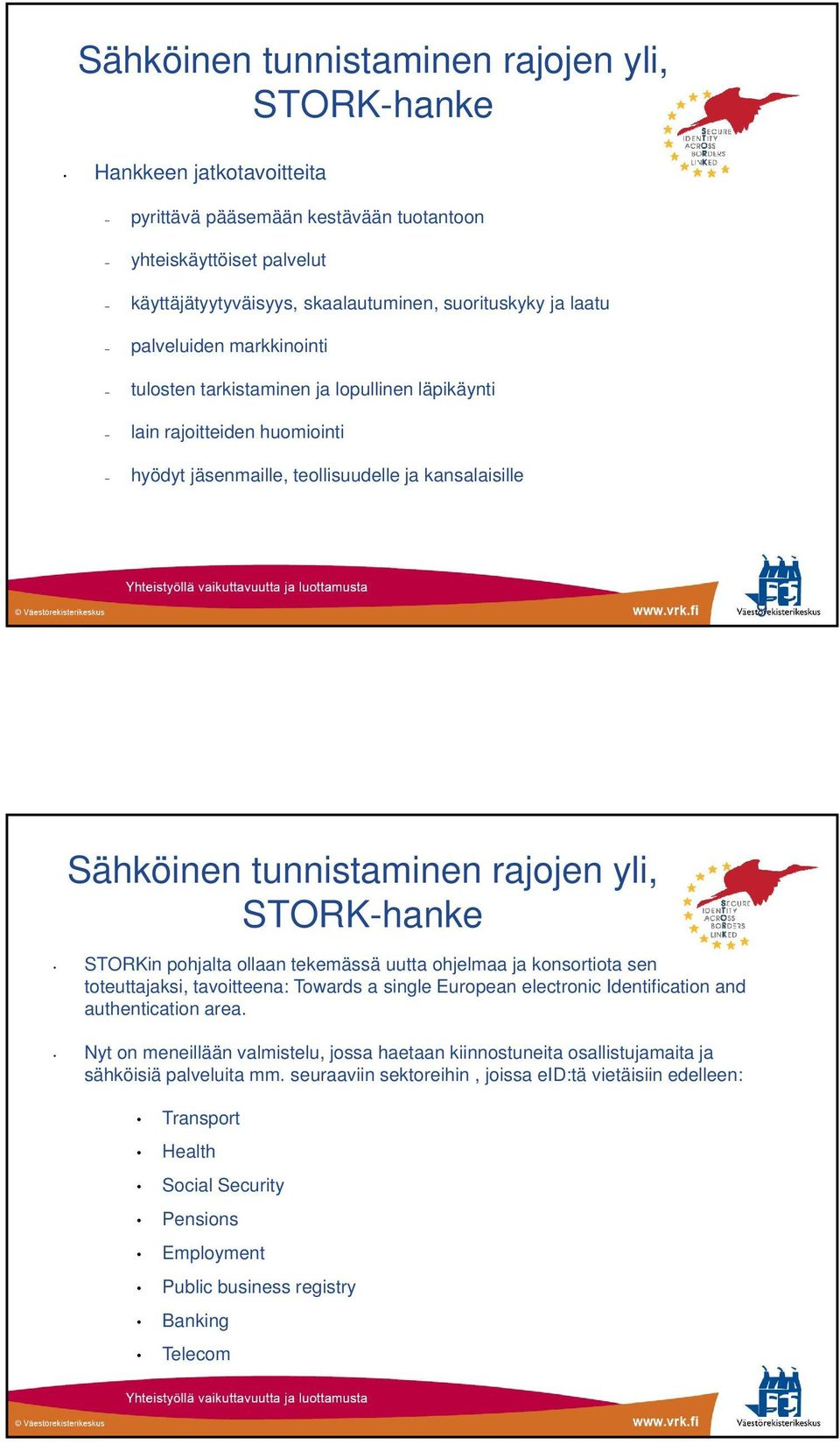 STORKin pohjalta ollaan tekemässä uutta ohjelmaa ja konsortiota sen toteuttajaksi, tavoitteena: Towards a single European electronic Identification and authentication area.
