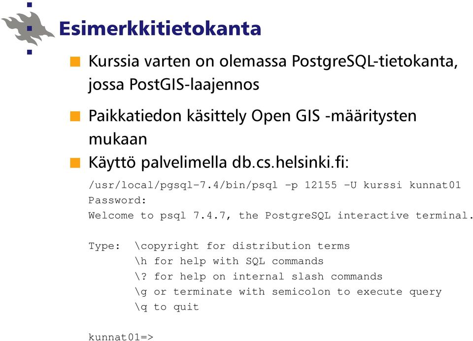 4/bin/psql -p 12155 -U kurssi kunnat01 Password: Welcome to psql 7.4.7, the PostgreSQL interactive terminal.