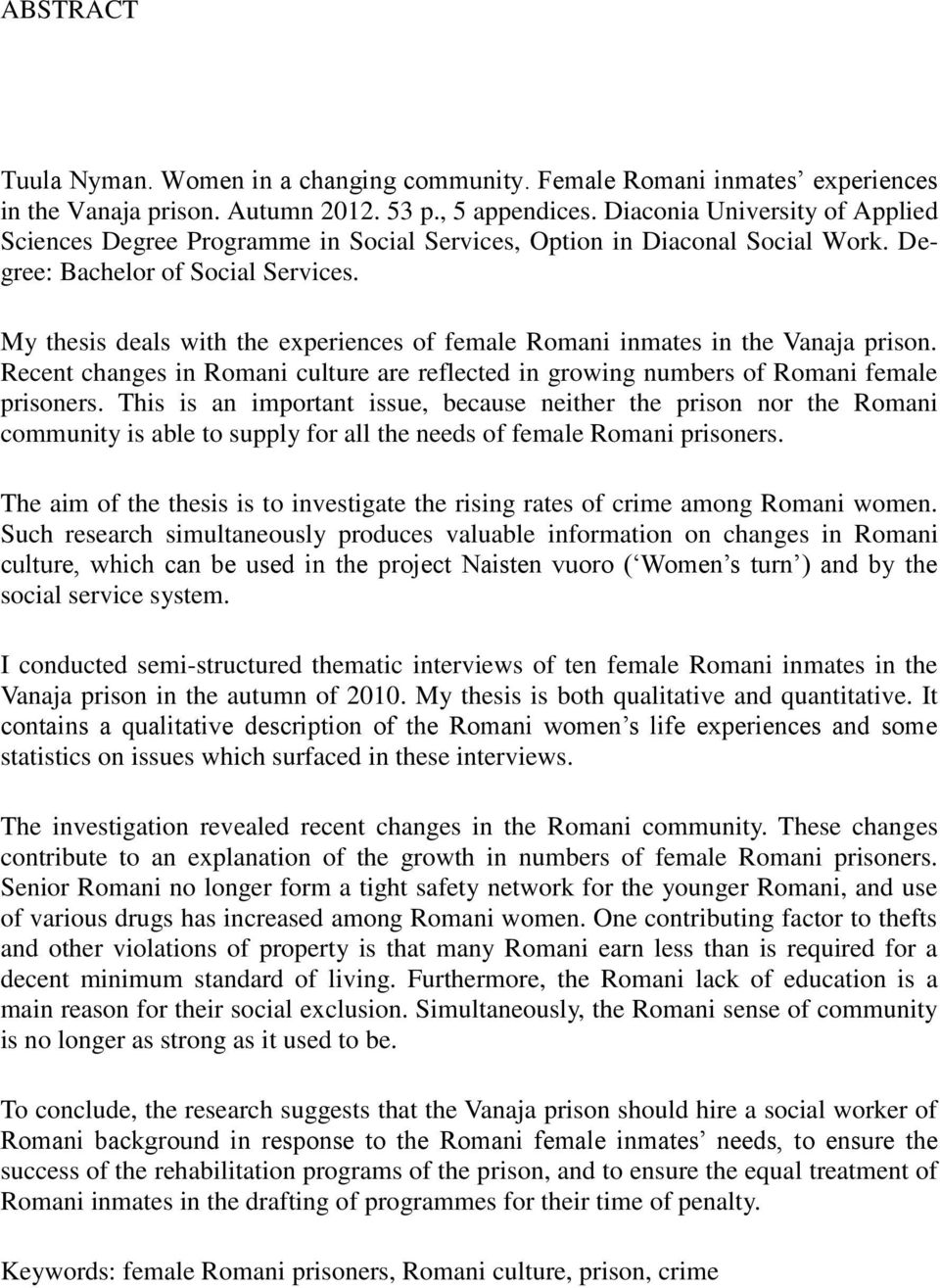 My thesis deals with the experiences of female Romani inmates in the Vanaja prison. Recent changes in Romani culture are reflected in growing numbers of Romani female prisoners.