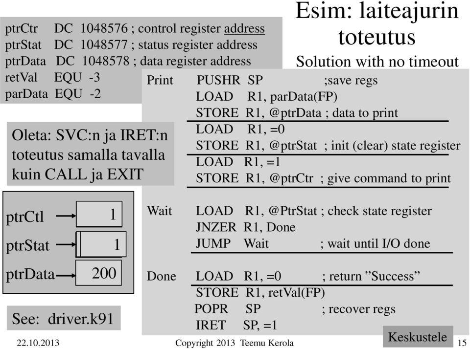 print LOAD R1, =0 STORE R1, @ptrstat ; init (clear) state register LOAD R1, =1 STORE R1, @ptrctr ; give command to print ptrctl ptrstat ptrdata 1 01 200 See: driver.