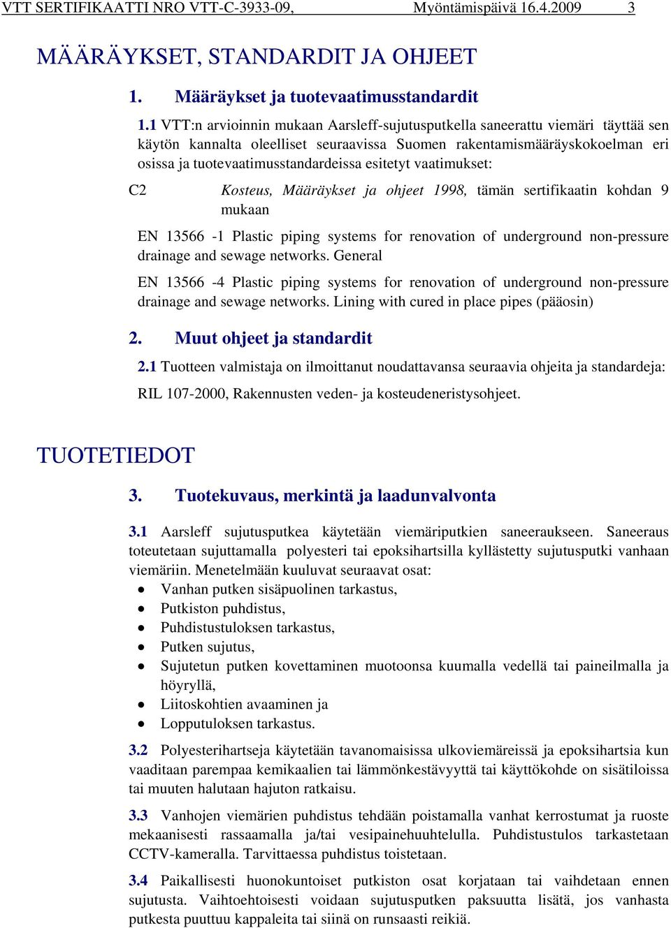 esitetyt vaatimukset: C2 Kosteus, Määräykset ja ohjeet 1998, tämän sertifikaatin kohdan 9 mukaan EN 13566-1 Plastic piping systems for renovation of underground non-pressure drainage and sewage