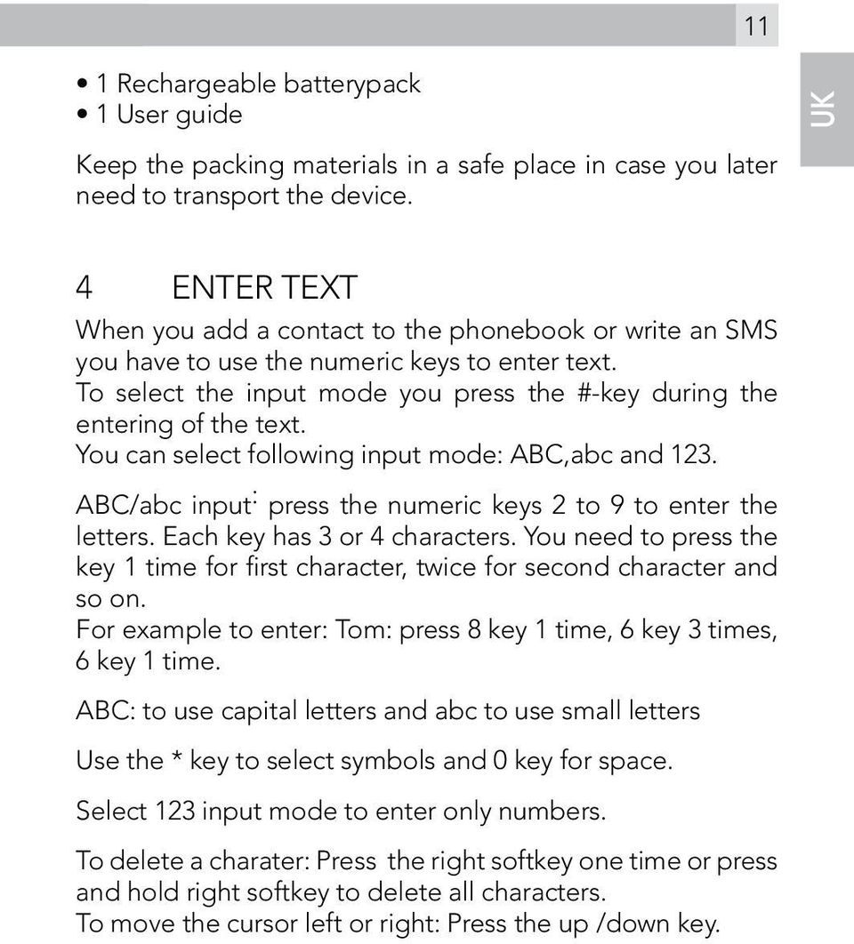 You can select following input mode: ABC,abc and 123. ABC/abc input : press the numeric keys 2 to 9 to enter the letters. Each key has 3 or 4 characters.