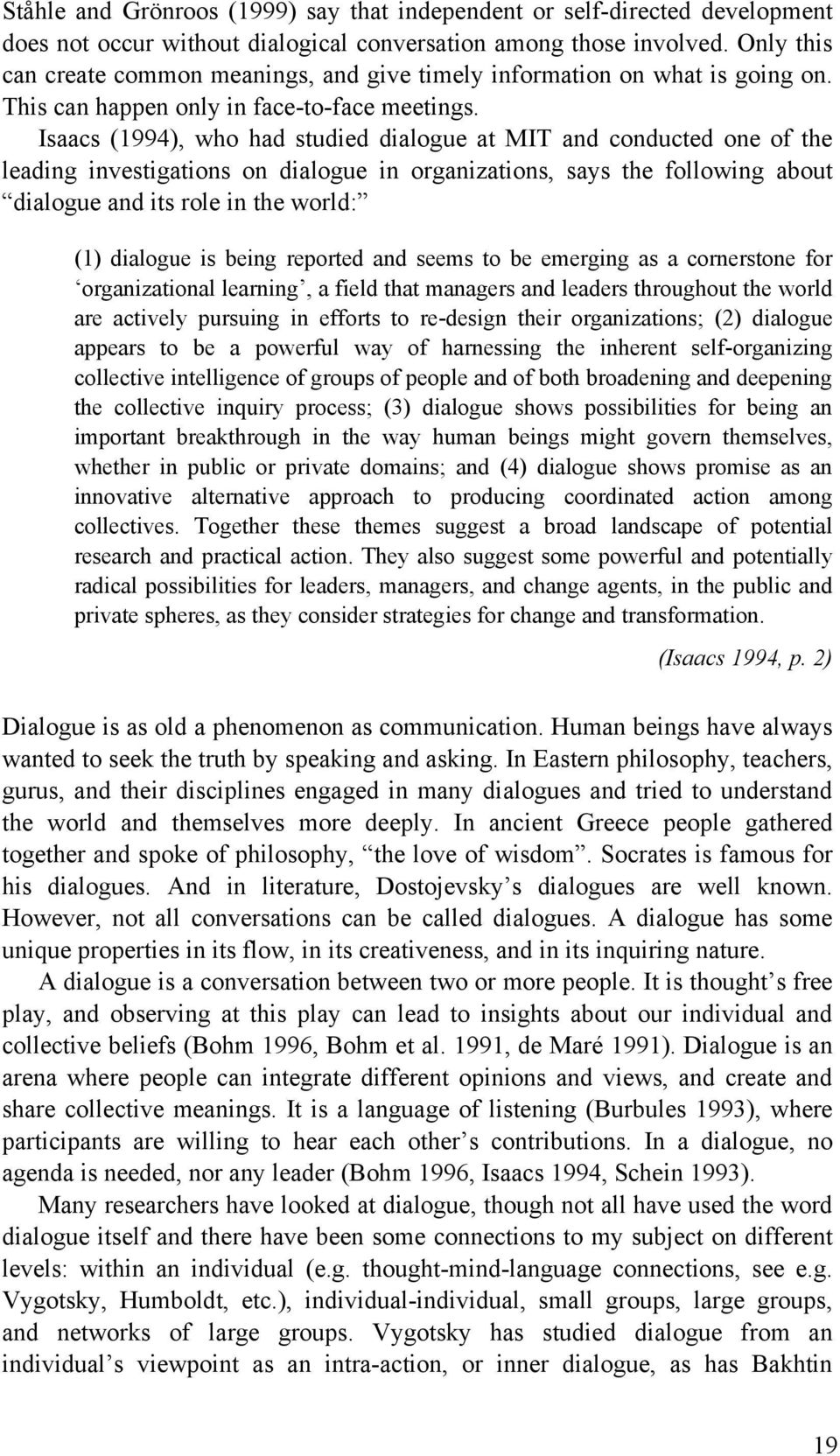 Isaacs (1994), who had studied dialogue at MIT and conducted one of the leading investigations on dialogue in organizations, says the following about dialogue and its role in the world: (1) dialogue