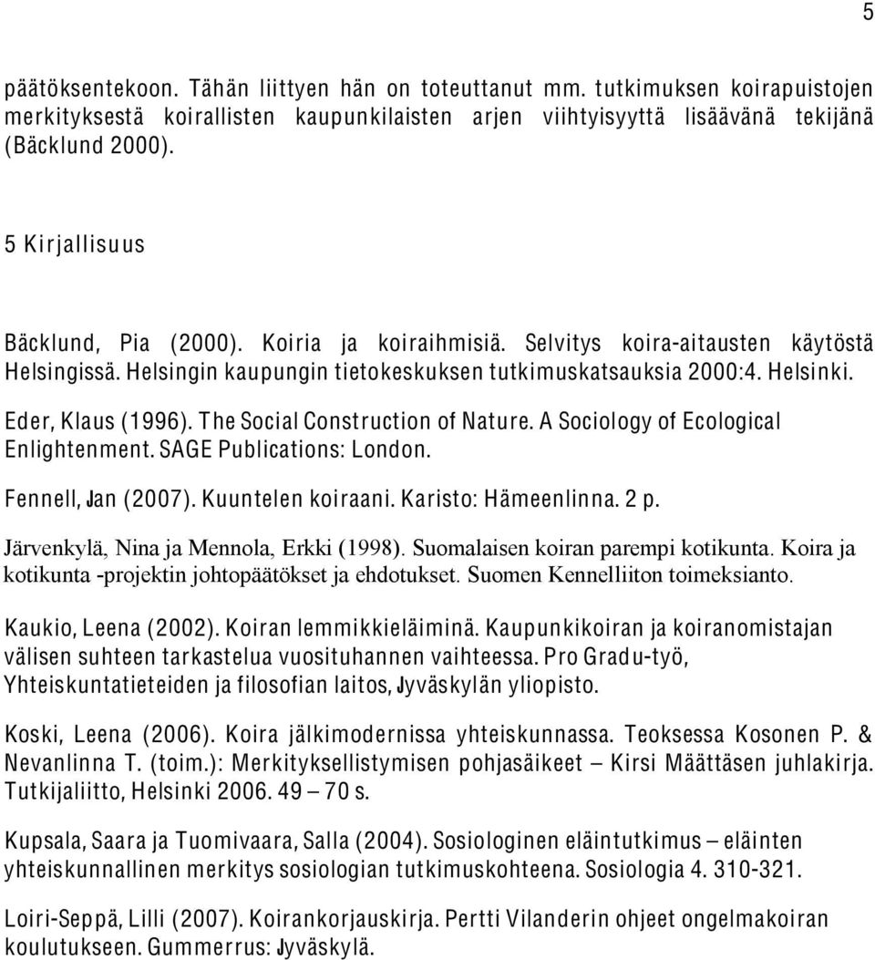 The Social Construction of Nature. A Sociology of Ecological Enlightenment. SAGE Publications: London. Fennell, Jan (2007). Kuuntelen koiraani. Karisto: Hämeenlinna. 2 p.