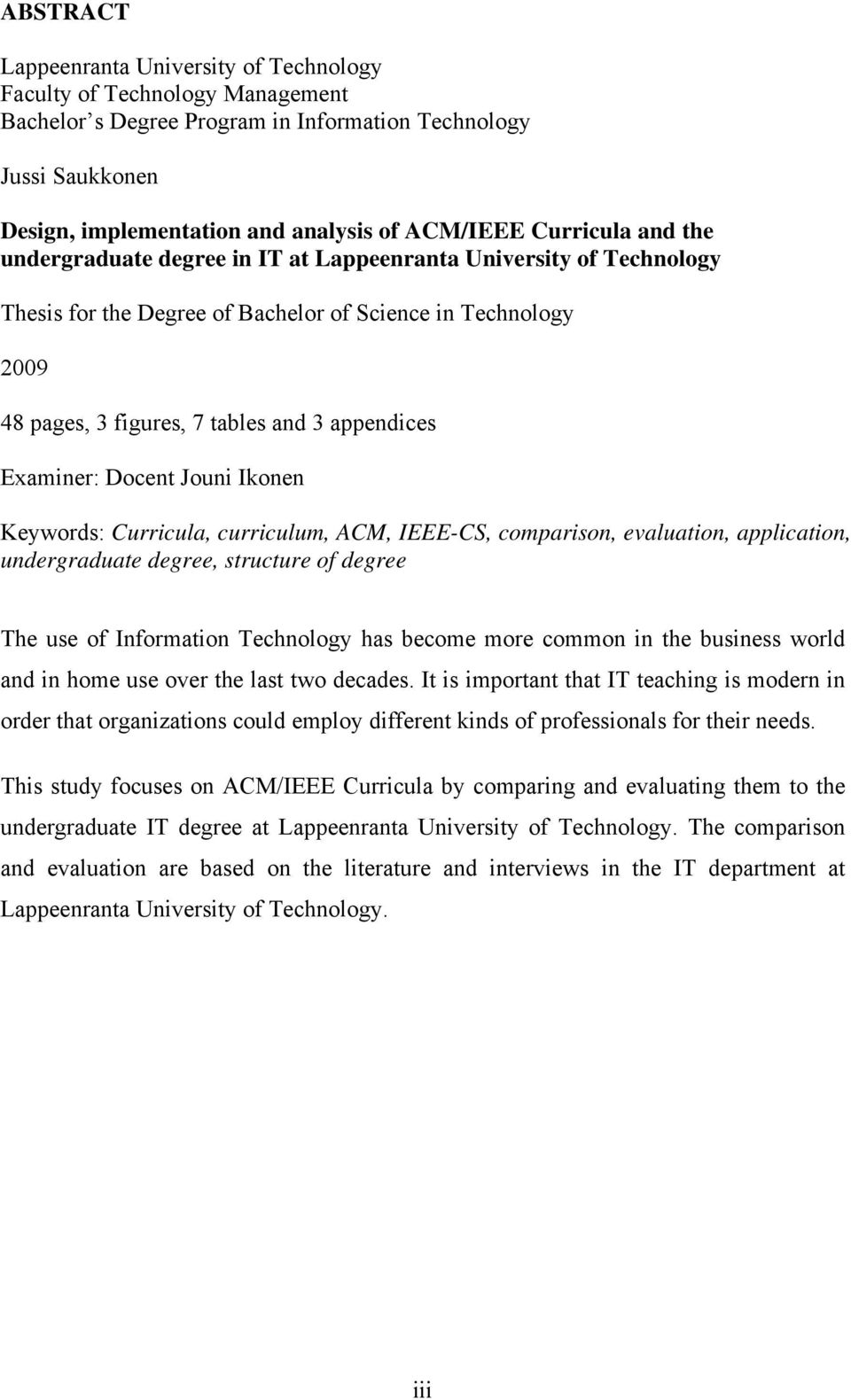 Examiner: Docent Jouni Ikonen Keywords: Curricula, curriculum, ACM, IEEE-CS, comparison, evaluation, application, undergraduate degree, structure of degree The use of Information Technology has