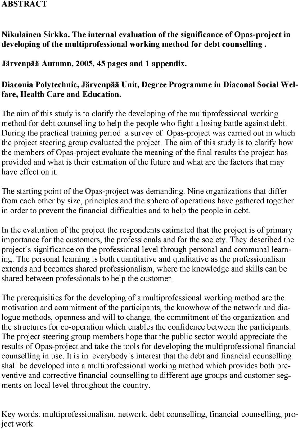 The aim of this study is to clarify the developing of the multiprofessional working method for debt counselling to help the people who fight a losing battle against debt.