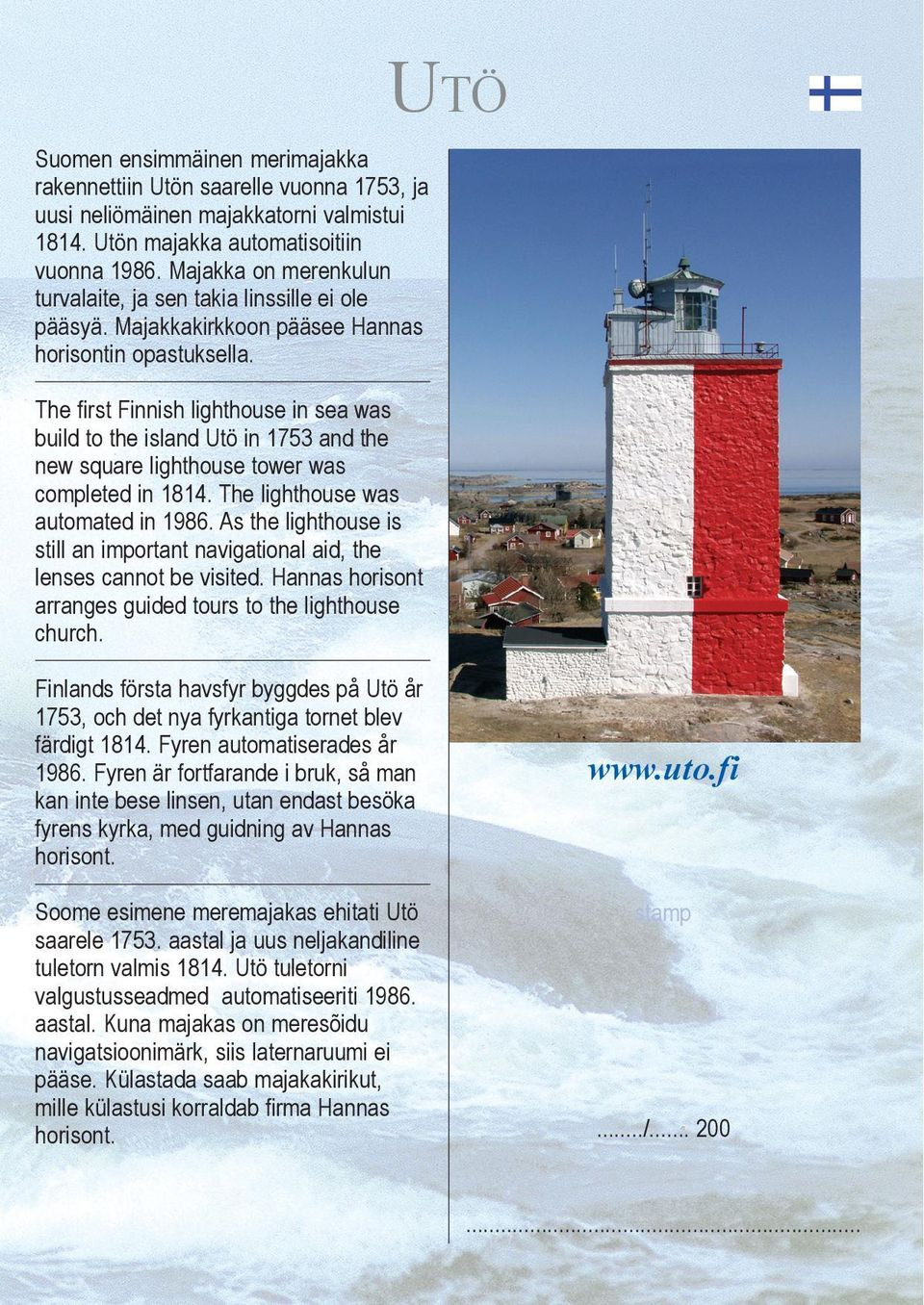 The first Finnish lighthouse in sea was build to the island Utö in 1753 and the new square lighthouse tower was completed in 1814. The lighthouse was automated in 1986.