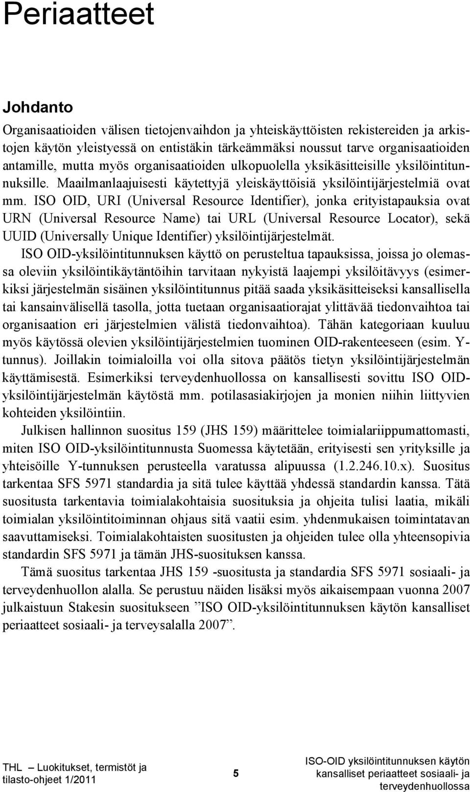 ISO OID, URI (Universal Resource Identifier), jonka erityistapauksia ovat URN (Universal Resource Name) tai URL (Universal Resource Locator), sekä UUID (Universally Unique Identifier)