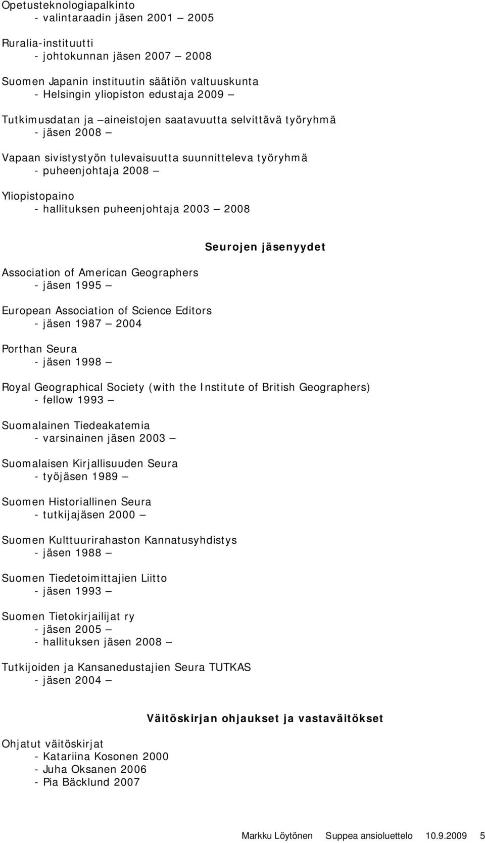 Association of American Geographers - jäsen 1995 European Association of Science Editors - jäsen 1987 2004 Porthan Seura - jäsen 1998 Seurojen jäsenyydet Royal Geographical Society (with the