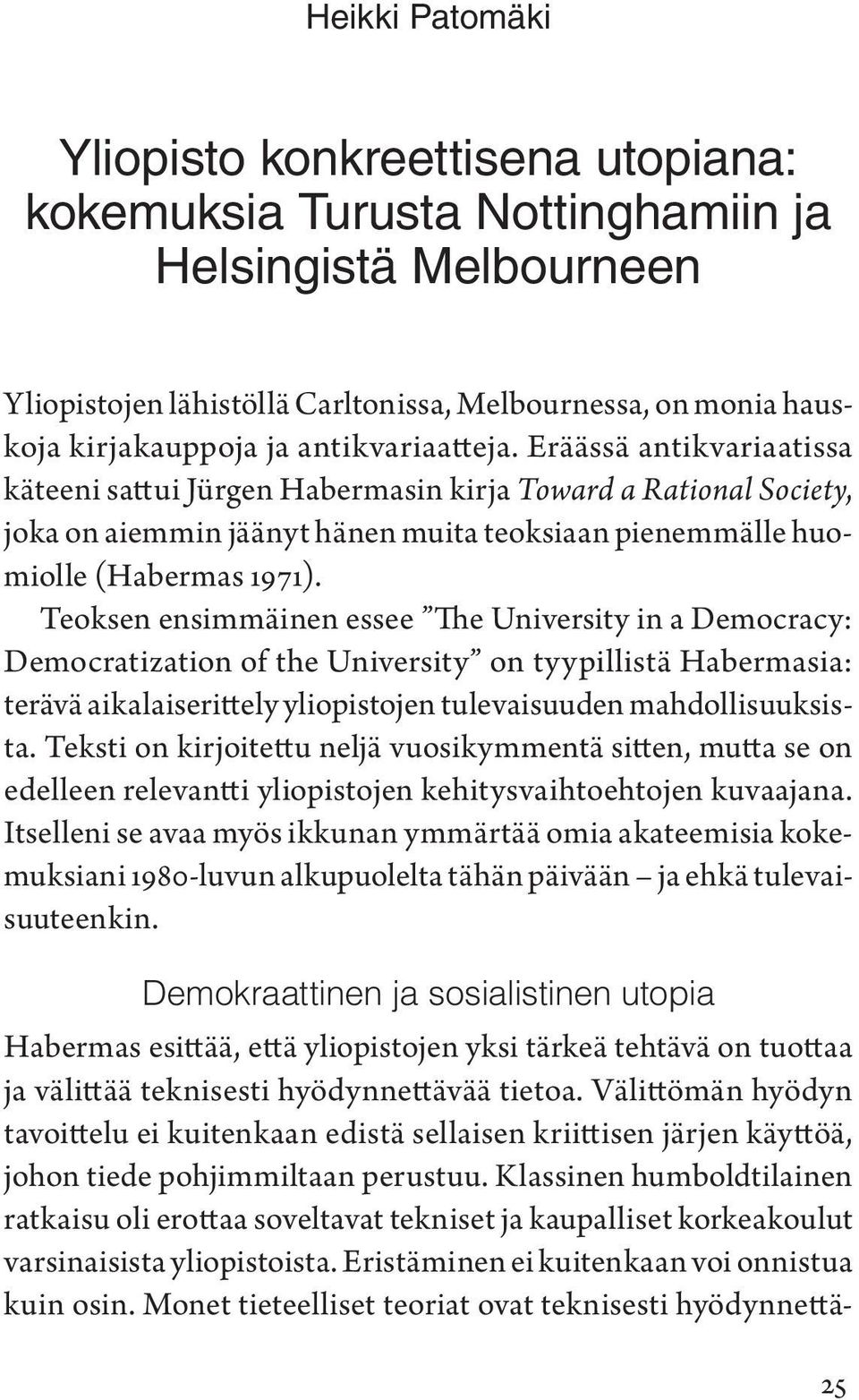 Teoksen ensimmäinen essee The University in a Democracy: Democratization of the University on tyypillistä Habermasia: terävä aikalaiserittely yliopistojen tulevaisuuden mahdollisuuksista.