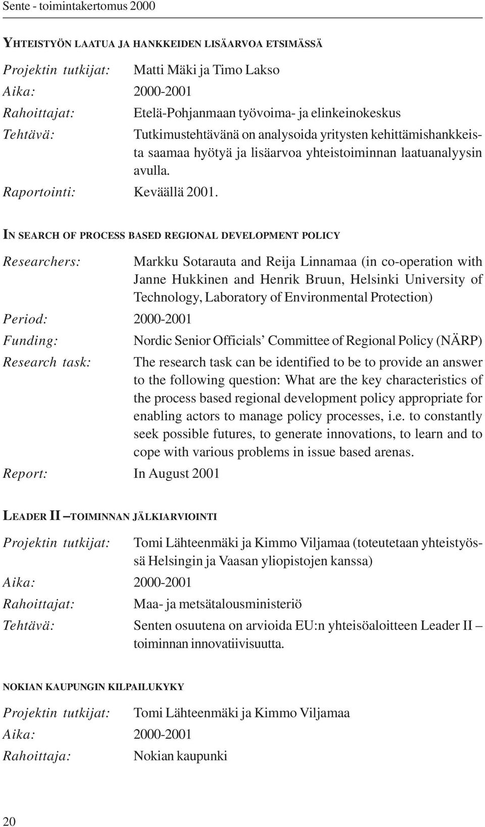 IN SEARCH OF PROCESS BASED REGIONAL DEVELOPMENT POLICY Researchers: Markku Sotarauta and Reija Linnamaa (in co-operation with Janne Hukkinen and Henrik Bruun, Helsinki University of Technology,