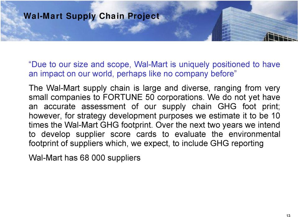 We do not yet have an accurate assessment of our supply chain GHG foot print; however, for strategy development purposes we estimate it to be 10 times the